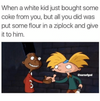 Credit: @earsofgod 😂😂😂😂: When a white kid just bought some  coke from you, but all you did was  put some flour in a ziplock and give  it to him.  @earsofgod Credit: @earsofgod 😂😂😂😂