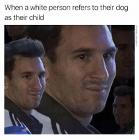Dogs, Funny, and Love: When a white person refers to their dog  as their child Listen, I love dogs, but I've never seen a human birth a dog