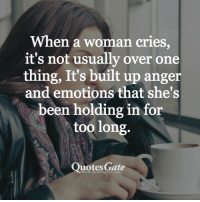 long quotes: When a woman cries,  it's not usually over one  thing, It's built up anger  and emotions that she's  been holding in for  too long.  Quotes Gate  ww.quotesgate.com