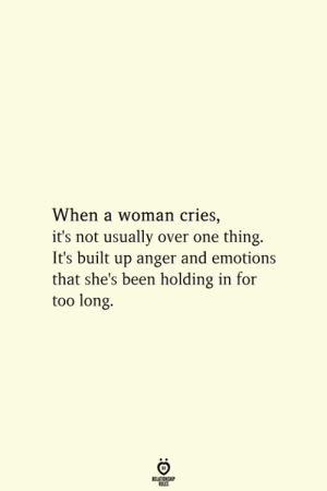 Been, One, and Anger: When a woman cries,  it's not usually over one thing.  It's built up anger and emotions  that she's been holding in for  too long  RELATIONSHIP  ES