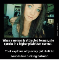 When a woman is attracted to man, she  speaks in a higher pitch than normal.  That explains why every girl i talk to  sounds like fucking batman When a girl is attracted to you...