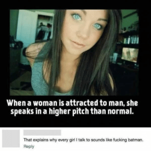 Me IRL by Rambo_Brit3 FOLLOW 4 MORE MEMES.: When a woman is attracted to man, she  speaks in a higher pitch than normal.  That explains why every girl I talk to sounds like fucking batman  Reply Me IRL by Rambo_Brit3 FOLLOW 4 MORE MEMES.