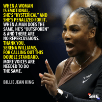 "Serena Williams: WHEN A WOMAN  IS EMOTIONAL,  SHE'S ""HYSTERICAL"" AND  SHE'S PENALIZED FOR IT.  WHEN A MAN DOES THE  SAME, HE'S""OUTSPOKEN""  & AND THERE ARE  NO REPERCUSSIONS.  THANK YOU  SERENA WILLIAMS,  FOR CALLING OUT THIS  DOUBLE STANDARD.  MORE VOICES ARE  NEEDED TO DO  THE SAME.  BILLIE JEAN KING  SHE  CAN"