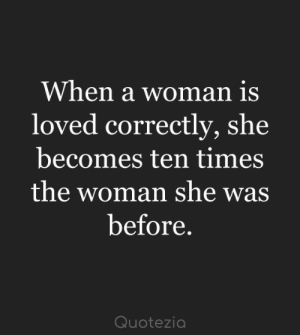 She, Woman, and Times: When a woman is  loved correctly, she  becomes ten times  the woman she was  before.  Quotezia