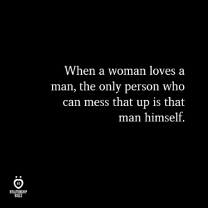 Who, Can, and Man: When a woman loves a  man, the only person who  can mess that up is that  man himself.  IR  RELATIONSHIP  RULES
