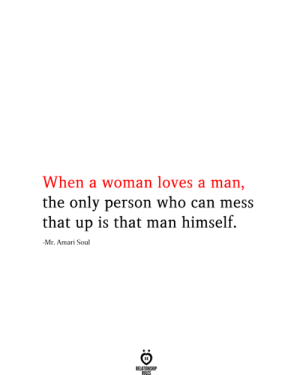 Man Himself: When a woman loves a man,  the only person who can mess  that up is that man himself.  -Mr. Amari Soul  RELATIONSHIP  RILES