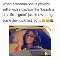 """How many of you got some bomb ass dick last night?😁 @sourqueen1 go follow my girl @sourqueen1 . . . relatable hilarious comedy kanyewest litasf tagsomeone kardashians accurate trump jokesfordays squad crazy zerochill nochill boybye memesdaily funny omg followme sweetpsych0 lemonadefacts girlsstuff devildick girlsbelike ilovedick theweeknd: When a woman post a glowing  selfie with a caption like """"beautiful  day, life is great"""" just know she got  some devildick last night  @sweetpsycho How many of you got some bomb ass dick last night?😁 @sourqueen1 go follow my girl @sourqueen1 . . . relatable hilarious comedy kanyewest litasf tagsomeone kardashians accurate trump jokesfordays squad crazy zerochill nochill boybye memesdaily funny omg followme sweetpsych0 lemonadefacts girlsstuff devildick girlsbelike ilovedick theweeknd"""