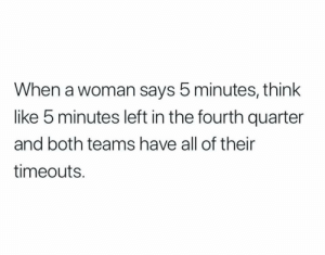 Football, Nfl, and Sports: When a woman says 5 minutes, think  like 5 minutes left in the fourth quarter  and both teams have all of their  timeouts. 💯 😂 https://t.co/dg842C7f7S
