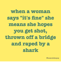 """Translation itsnotfine: when a woman  says """"it's fine"""" she  means she hopes  you get shot,  thrown off a bridge  and raped by a  Shark  @hesanarseholeanyway Translation itsnotfine"""