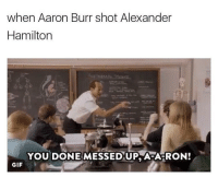 messed up: when Aaron Burr shot Alexander  Hamilton  YOU DONE MESSED UP, AFA-RON!  GIF