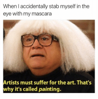 Cher, Girl Memes, and Art: When accidentally stab myself in the  eye with my mascara  Artists must suffer for the art. That's  why it's called painting. As Cher Horowitz would say, im a full on monet rn @mybestiesays