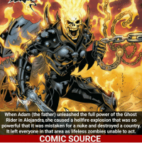 The Spirit of Vengeance! _____________________________________________________ - - - - - - - GhostRider IronMan Spiderman Ironfist LukeCage CaptainAmerica Xmen Thor DarthVader Daredevil Wolverine Avengers Logan Hulk Deadpool Rogueone Hawkeye StarWars TomHolland SpidermanHomecoming Defenders MarvelComics Marvel Comics ComicFacts Comcis Facts Like4Like Like: When Adamu the father unleashed the full power of the Ghost  Rider in Alejandra, she caused a hellfire explosion that was so  powerful that it was mistaken for a nuke and destroyed a country.  It left everyone in that area as lifeless zombies unable to act.  COMIC SOURCE The Spirit of Vengeance! _____________________________________________________ - - - - - - - GhostRider IronMan Spiderman Ironfist LukeCage CaptainAmerica Xmen Thor DarthVader Daredevil Wolverine Avengers Logan Hulk Deadpool Rogueone Hawkeye StarWars TomHolland SpidermanHomecoming Defenders MarvelComics Marvel Comics ComicFacts Comcis Facts Like4Like Like