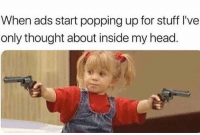 popping: When ads start popping up for stuff I've  only thought about inside my head
