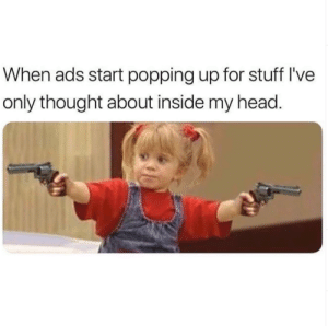 🤔: When ads start popping up for stuff I've  only thought about inside my head. 🤔