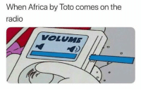 Africa, Radio, and Dank Memes: When Africa by Toto comes on the  radio  VOLUMB