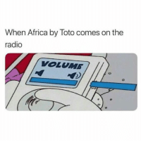 Africa, Memes, and Radio: When Africa by Toto comes on the  radio  VOLUMB Turn it WAYYYYY up!