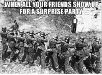 Friends, Memes, and Party: WHEN AILYOUR FRIENDS SHOWUR  FOR A SURPRISE PARTY *mock execution, so this guy doesn't die this way-this time ww2 darkmemes surpriseparty