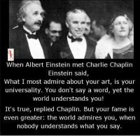 Albert Einstein, Charlie, and Memes: When Albert Einstein met Charlie Chaplin  Einstein said  What I most admire about your art, is your  universality. You don't say a word, yet the  world understands you!  It's true, replied Chaplin. But your fame is  even greater: the world admires you, when  nobody understands what you say.