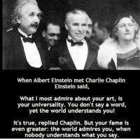 Albert Einstein, Memes, and Einstein: When Albert Einstein met Charlie Chaplin  Einstein said  What I most admire about your art, is  your universality. You don't say a word,  yet the world understands you!  It's true, replied Chaplin. But your fame is  even greater: the world admires you, when  nobody understands what you say. Two brilliant people ☺