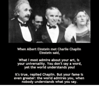 Albert Einstein, Memes, and Einstein: When Albert Einstein met Charlie Chaplin  Einstein said,  What I most admire about your art, is  your universality. You don't say a word,  yet the world understands you!  It's true, replied Chaplin. But your fame is  even greater: the world admires you, when  nobody understands what you say. Legends.