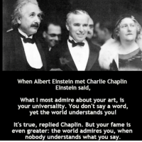 Albert Einstein, Charlie, and True: When Albert Einstein met Charlie Chaplin  Einstein said,  What I most admire about your art, is  your universality. You don't say a word,  yet the world understands you!  It's true, replied Chaplin. But your fame is  even greater: the world admires you, when  nobody understands what you say. Two brilliant people https://t.co/AdMtQ7HX79