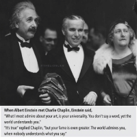 "Albert Einstein, Charlie, and Love: When Albert Einstein met Charlie Chaplin, Einstein said,  ""What most admire about your art, is your universality. You don't say a word, yet the  world understands you.'  ""It's true"" replied Chaplin, but your fame iseven greater. The world admires you,  when nobody understands what you say.' Love this 💯 thelionlaw"