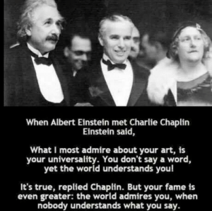 Albert Einstein, Charlie, and True: When Albert Einstein met Charlie Chaplirn  Einstein said,  What I most admire about your art, is  your universality. You don't say a word,  yet the world understands you!  It's true, replied Chaplin. But your fame is  even greater: the world admires you, when  nobody understands what you say