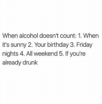 Looking forward to alcohol not counting tonight 💯🙋🏽💕: When alcohol doesn't count: 1. When  it's sunny 2. Your birthday 3. Friday  nights 4. All weekend 5. If you're  already drunk Looking forward to alcohol not counting tonight 💯🙋🏽💕