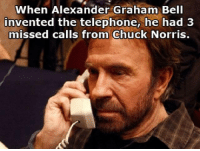 Chuck Norris Fact of the Day:: When Alexander Graham Bell  invented the telephone, he had 3  missed calls from Chuck Norris. Chuck Norris Fact of the Day: