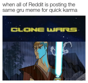Dank, God, and Meme: when all of Reddit is posting the  same gru meme for quick karma  CLONE WARS Ingenuity at it's finest by Dollon_da_God FOLLOW 4 MORE MEMES.