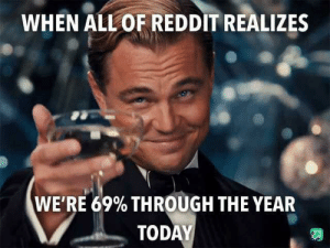 I did the math: WHEN ALL OF REDDIT REALIZES  WE'RE 69% THROUGH THE YEAR  TODAY I did the math
