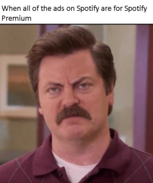 Spotify in a nutshell by pvtgoombah FOLLOW 4 MORE MEMES.: When all of the ads on Spotify are for Spotify  Premium Spotify in a nutshell by pvtgoombah FOLLOW 4 MORE MEMES.