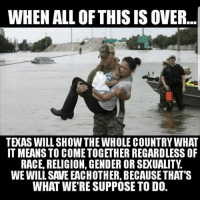 merica america usa harvey houston water: WHEN ALL OFTHIS IS OVER...  TEXAS WILL SHOW THE WHOLE COUNTRY WHAT  IT MEANS TO COMETOGETHER REGARDLESS OF  RACE, RELIGION, GENDER OR SEXUALITY  WE WILL SAVE EACHOTHER, BECAUSE THAT'S  WHAT WE'RE SUPPOSE TO D0. merica america usa harvey houston water
