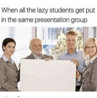 Lazy, Memes, and All The: When all the lazy students get put  in the same presentation group 😔😔me