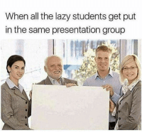 Lazy: When all the lazy students get put  in the same presentation group