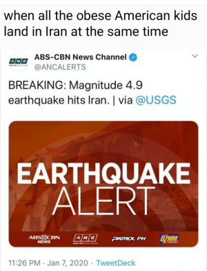 *McDonald's energy intensifies*: when all the obese American kids  land in Iran at the same time  ABS-CBN News Channel  @ANCALERTS  BREAKING: Magnitude 4.9  earthquake hits Iran. | via @USGS  EARTHQUAKE  ALERT  ABS CBN  NEWS  DZMM  PATROL PH  com.ph  ARS-CHN NEWS CHANNEL  11:26 PM · Jan 7, 2020 · TweetDeck *McDonald's energy intensifies*