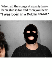 """~Dirty Dev: When all the songs at a party have  been shit so far and then you hear  """"I was born in a Dublin street"""" ~Dirty Dev"""