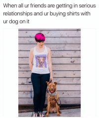 Friends, Relationships, and Link: When all ur friends are getting in serious  relationships and ur buying shirts with  ur dog on it @popyourpup will screen print pictures of your dog onto shirts-portraits and much more. Check it out at the link in @popyourpup bio 😂👆 partner popyourpup