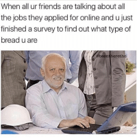 Basic White Bread: When all ur friends are talking about all  the jobs they applied for online and u just  finished a survey to find out what type of  bread u are  beentheretho  9 Basic White Bread
