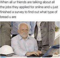 Friends, Jobs, and All The: When all ur friends are talking about all  the jobs they applied for online and u just  finished a survey to find out what type of  bread u are Sesame seed
