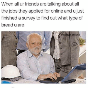 Friends, Jobs, and All The: When all ur friends are talking about all  the jobs they applied for online and ujust  finished a survey to find out what type of  bread u are  @beentheretho Turns out I'm whole wheat. (i.redd.it)