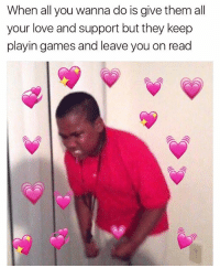 Love, Memes, and Games: When all you wanna do is give them all  your love and support but they keep  playin games and leave you on read Binch let me love you 😠💞😠💘😠💖😠💗😠💓😠💕 TAG THEM 😣😣😣😣