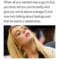 Food, Lol, and Girl Memes: When all you wanted was a guy to buy  you food, tell you you're pretty, and  give you some above average D and  now he's talking about feelings and  that he wants a relationship Lol
