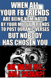 Friends, Memes, and 🤖: WHEN ALL  YOUR FB FRIENDS  ARE BEING NOMINATED  BY YOUR MUTUAL FRIENDS  TO POST OURANIC VERSES  BUT NOBODY  HAS CHOSEN YOU