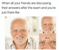 Friends, Tumblr, and Http: When all your friends are discussing  their answers after the exam and you're  just there like  Kill me @studentlifeproblems