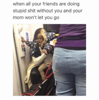 Bad, Friends, and Memes: when all your friends are doing  stupid shit without you and your  mom won't let you go  @theresa pham I wanna do bad shit with my friends! - - 🚨FOLLOW: @whypree_tho_vip & @whypree_tv ⚠️ for more 🆘🔥‼️