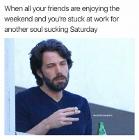 Friends, Memes, and Work: When all your friends are enjoying the  weekend and you're stuck at work for  another soul sucking Saturday  @comfy sweaters This is supposed to be a happy day