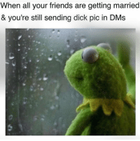 Dicks Pic: When all your friends are getting married  & you're still sending dick pic in DMs