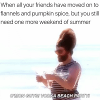 Friends, Party, and Summer: When all your friends have moved on to  flannels and pumpkin spice, but you still  need one more weekend of summer  CMON GUYS! VODKA BEACH PARTY I NEED ANOTHER BEACH PARTY!!!
