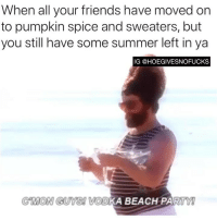 Friends, Party, and Summer: When all your friends have moved on  to pumpkin spice and sweaters, but  you still have some summer left in ya  IG @HOEGIVESNOFUCKS  GMON GUYS VOD  KA BEACH PARTY Any takers?